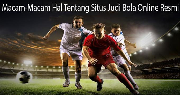 Macam-Macam Hal Tentang Situs Judi Bola Online Resmi